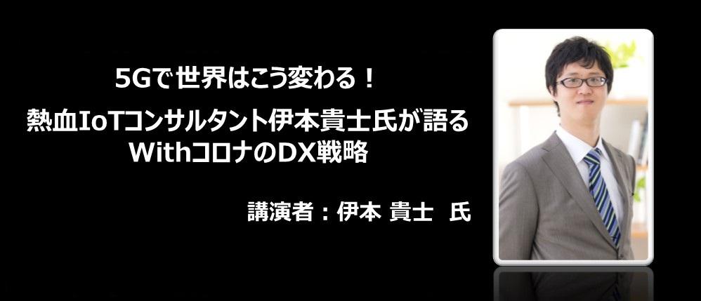 5Gで世界はこう変わる!熱血IoTコンサルタント伊本貴士氏が語るwithコロナのDX戦略 | JCDイベント事務局